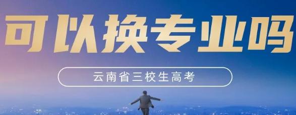云南三校生高考可以换专业吗?怎么换?